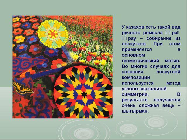 У казахов есть такой вид ручного ремесла құрақ құрау – собирание из лоскутков...
