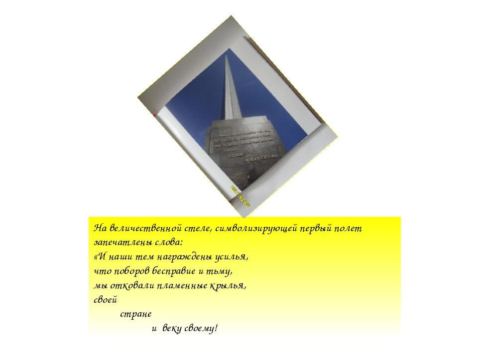 На величественной стеле, символизирующей первый полет запечатлены слова: «И н...