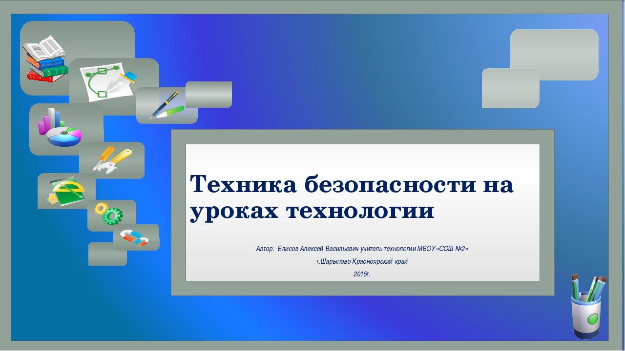 Техника безопасности на уроках технологии Автор: Елисов Алексей Васильевич уч...
