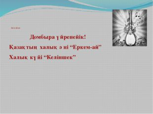 """Негізгі бөлім: Домбыра үйренейік! Қазақтың халық әні """"Еркем-ай"""" Халық күйі """""""