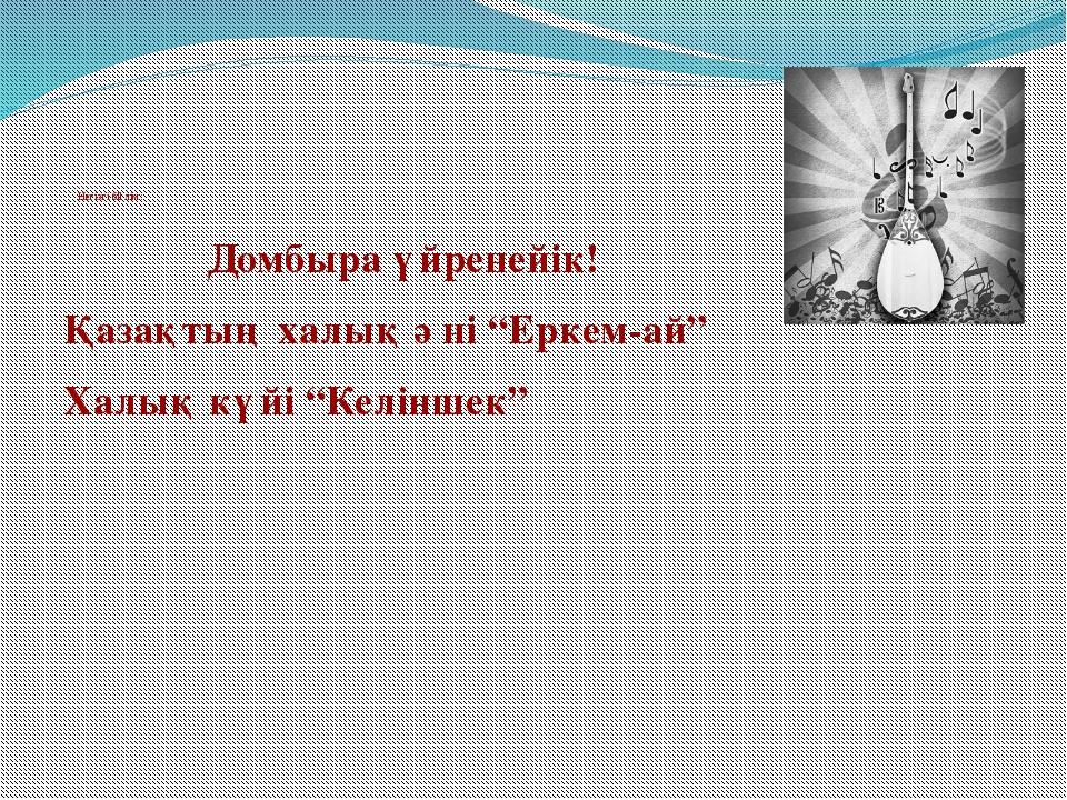 """Негізгі бөлім: Домбыра үйренейік! Қазақтың халық әні """"Еркем-ай"""" Халық күйі """"..."""