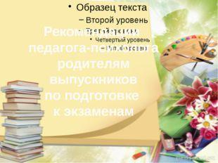 Рекомендации педагога-психолога родителям выпускников по подготовке к экзаме