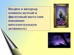 Введите в интерьер комнаты желтый и фиолетовый цвета (они повышают интеллекту