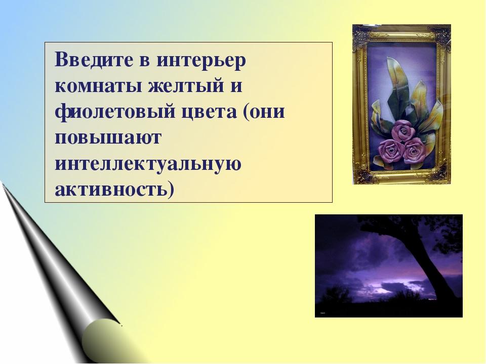 Введите в интерьер комнаты желтый и фиолетовый цвета (они повышают интеллекту...