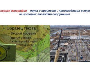 Инженерная география – наука о процессах , происходящих в грунтах , на которы