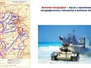 Военная география – наука о применении географических объектов в военном деле.