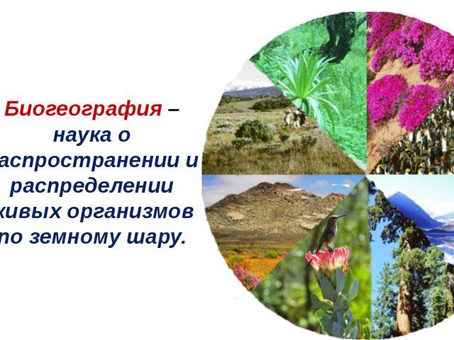 Биогеография – наука о распространении и распределении живых организмов по зе...