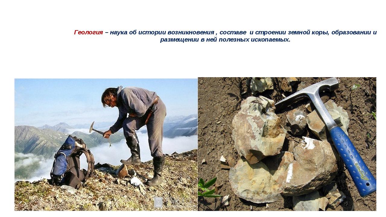 Геология – наука об истории возникновения , составе и строении земной коры, о...