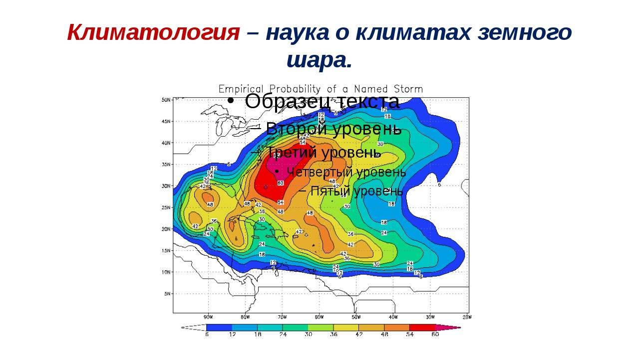 Климатология – наука о климатах земного шара.