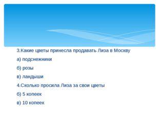 3.Какие цветы принесла продавать Лиза в Москву а) подснежники б) розы в) ланд