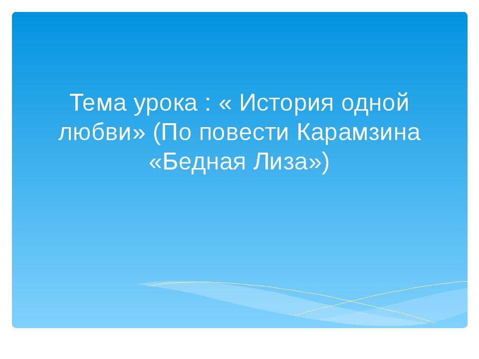 Тема урока : « История одной любви» (По повести Карамзина «Бедная Лиза»)