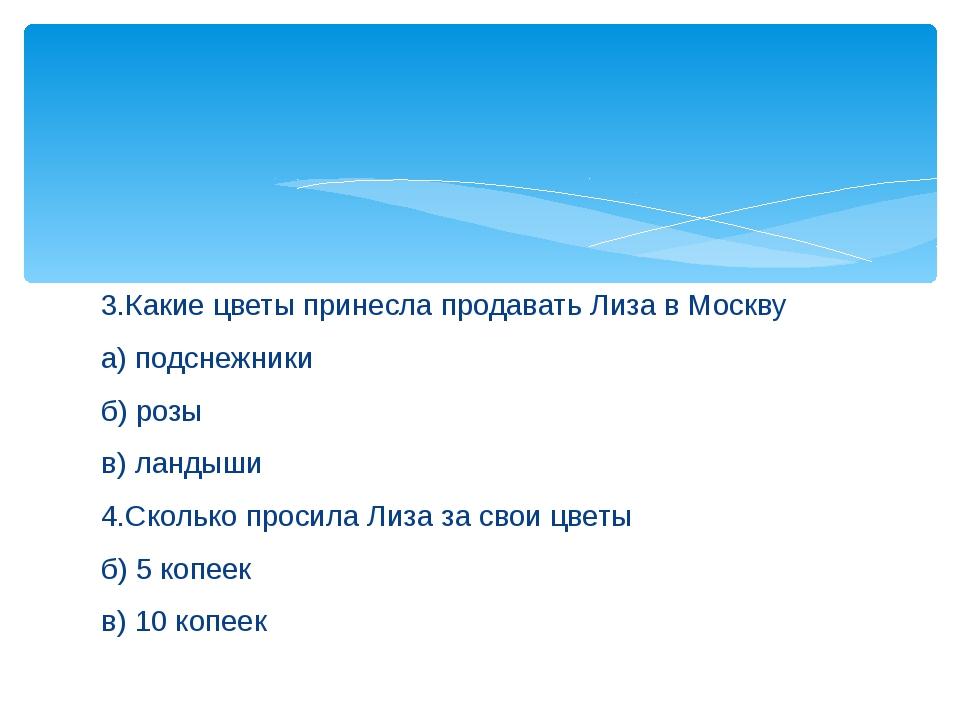 3.Какие цветы принесла продавать Лиза в Москву а) подснежники б) розы в) ланд...
