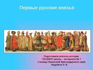 Первые русские князья Подготовила учитель истории ГБС(К)ОУ школы – интерната