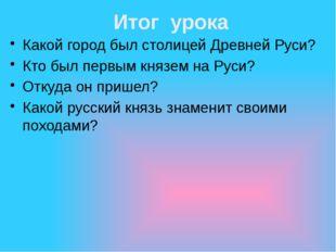 Итог урока Какой город был столицей Древней Руси? Кто был первым князем на Ру