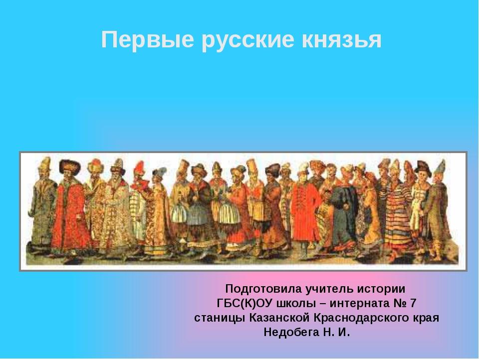 Первые русские князья Подготовила учитель истории ГБС(К)ОУ школы – интерната...