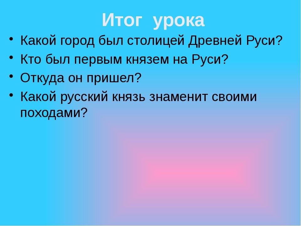 Итог урока Какой город был столицей Древней Руси? Кто был первым князем на Ру...