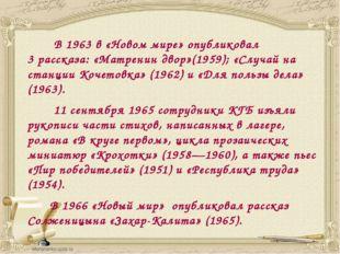 В 1963 в «Новом мире» опубликовал 3рассказа: «Матренин двор»(1959); «Случай