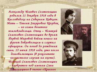 Александр Исаевич Солженицын родился 11 декабря 1918 года в Кисловодске на С