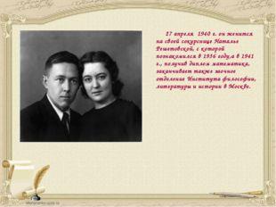 27 апреля 1940 г. он женится на своей сокурснице Наталье Решетовской, с кото