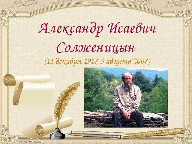 Александр Исаевич Солженицын (11 декабря 1918-3августа 2008)