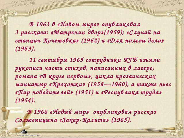 В 1963 в «Новом мире» опубликовал 3рассказа: «Матренин двор»(1959); «Случай...