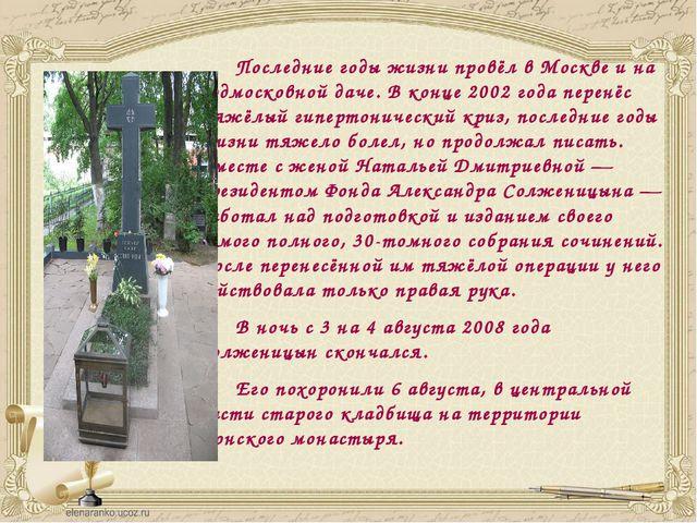 Последние годы жизни провёл в Москве и на подмосковной даче. В конце 2002 го...