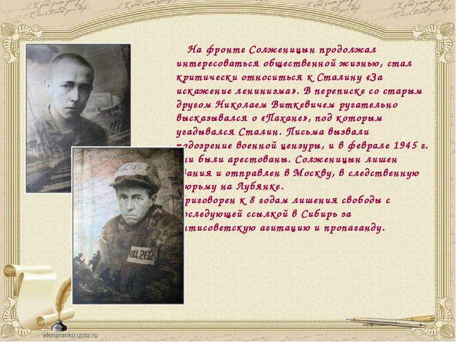 На фронте Солженицын продолжал интересоваться общественной жизнью, стал крит...