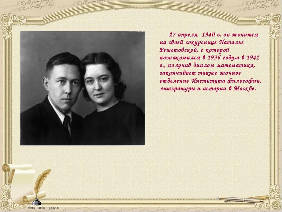 27 апреля 1940 г. он женится на своей сокурснице Наталье Решетовской, с кото...