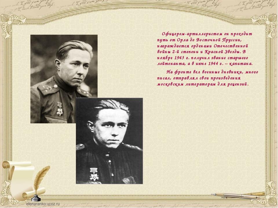 Офицером-артиллеристом он проходит путь от Орла до Восточной Пруссии, награж...