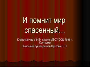 И помнит мир спасенный… Классный час в 8«Б» классе МБОУ СОШ №36 г. Костромы К