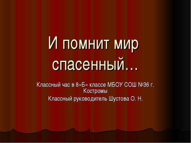 И помнит мир спасенный… Классный час в 8«Б» классе МБОУ СОШ №36 г. Костромы К...