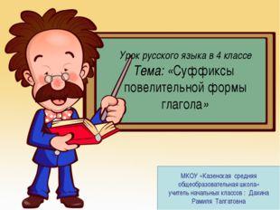 Урок русского языка в 4 классе Тема: «Суффиксы повелительной формы глагола» М