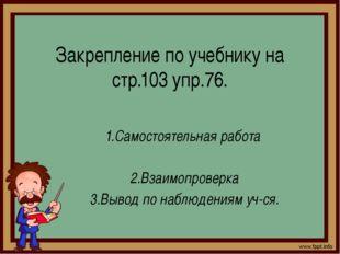 Закрепление по учебнику на стр.103 упр.76. 1.Самостоятельная работа 2.Взаимоп