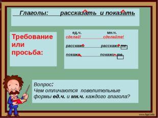 орп8п Глаголы:рассказать и показать Требование или просьба: ед.ч. мн.ч. сдел