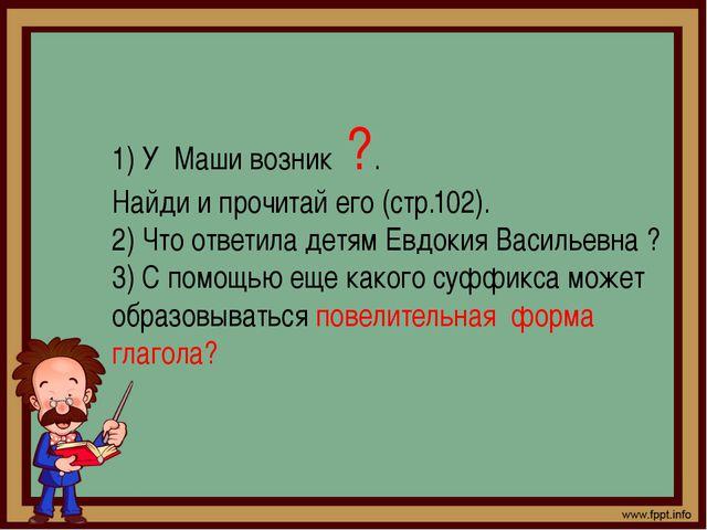 1) У Маши возник ?. Найди и прочитай его (стр.102). 2) Что ответила детям Евд...
