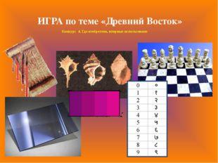 Конкурс 4. Где изобретено, впервые использовано ИГРА по теме «Древний Восток»