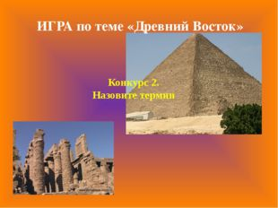 Конкурс 2. Назовите термин ИГРА по теме «Древний Восток»