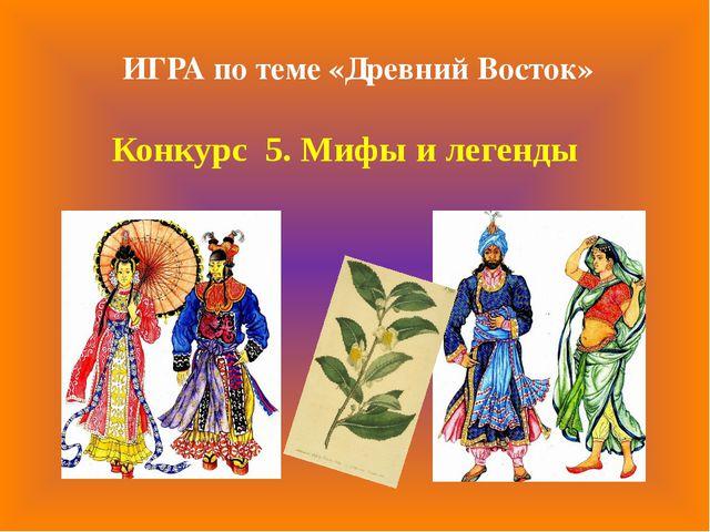 Конкурс 5. Мифы и легенды ИГРА по теме «Древний Восток»