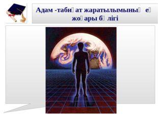 Адам -табиғат жаратылымының ең жоғары бөлігі