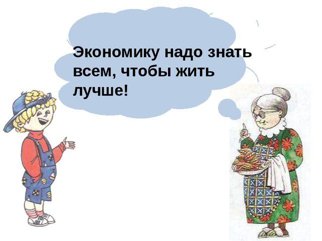 Экономику надо знать всем, чтобы жить лучше!