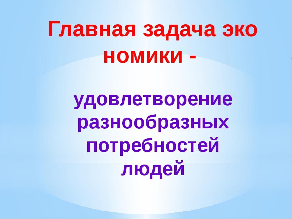 Главная задача экономики - удовлетворение разнообразных потребностей людей