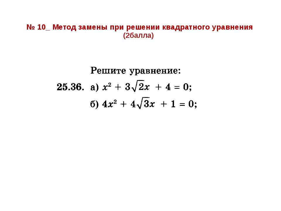 № 10_ Метод замены при решении квадратного уравнения (2балла)