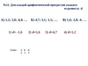 №11. Для каждой арифметической прогрессии укажите ее разность d. А) 1,2; 2,8;