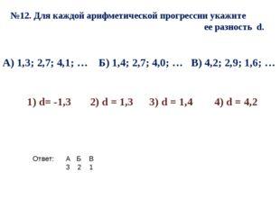 №12. Для каждой арифметической прогрессии укажите ее разность d. А) 1,3; 2,7;