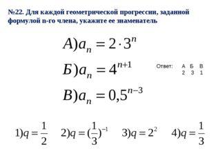 №22. Для каждой геометрической прогрессии, заданной формулой n-го члена, укаж