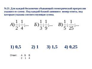 №23. Для каждой бесконечно убывающей геометрической прогрессии укажите ее сум