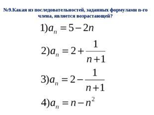 №9.Какая из последовательностей, заданных формулами n-го члена, является возр