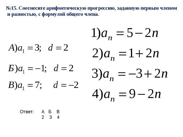 №15. Соотнесите арифметическую прогрессию, заданную первым членом и разностью...