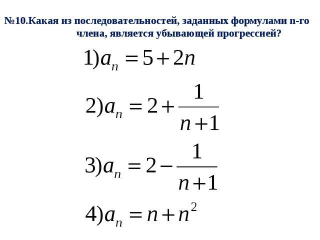 №10.Какая из последовательностей, заданных формулами n-го члена, является убы...