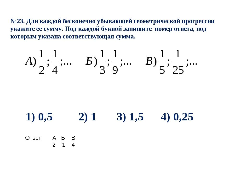 №23. Для каждой бесконечно убывающей геометрической прогрессии укажите ее сум...